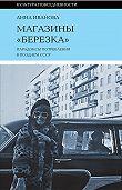 Анна Иванова -Магазины «Березка»: парадоксы потребления в позднем СССР