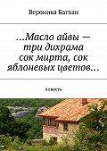 Вероника Батхан -…Масло айвы– три дихрама, сок мирта, сок яблоневых цветов… Повесть