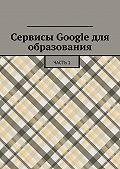 Коллектив авторов -Сервисы Google для образования. Часть1