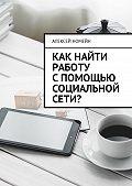 Алексей Номейн -Как найти работу спомощью социальной сети?