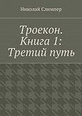 Николай Слимпер -Троекон. Книга 1: Третийпуть