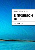 Александръ Дунаенко - Впрошлом веке… Рассказы,эссе