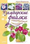 Лариса Петровская -Узамбарские фиалки: выбираем, ухаживаем, наслаждаемся