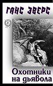 Ганс Гейнц Эверс -Охотники на дьявола