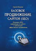 Сергей Ковалев -Базовое продвижение сайтов (SEO). Основные 20% информации поработе ссайтами для эффективного продвижения