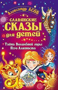 Александр Асов -Славянские сказы для детей. Тайна Волшебной горы. Перо Алконоста
