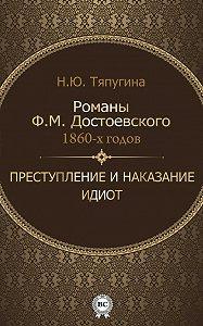 Наталия Тяпугина -Романы Ф. М. Достоевского 1860-х годов: «Преступление и наказание» и «Идиот»