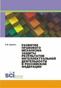 Сергей Грипич - Развитие правового механизма защиты результатов интеллектуальной деятельности в Российской Федерации