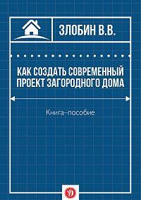 В. Злобин -Как создать современный проект загородного дома