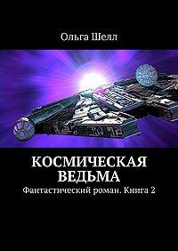Ольга Шелл - Космическая ведьма. Фантастический роман. Книга2