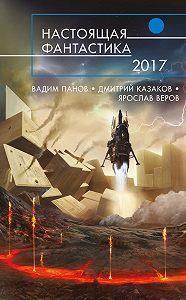 Дмитрий Казаков -Настоящая фантастика – 2017 (сборник)