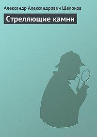 Александр Александрович Щелоков -Стреляющие камни
