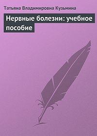 Татьяна Владимировна Кузьмина - Нервные болезни: учебное пособие