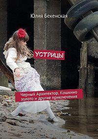Юлия Бекенская - Устрицы. Черный Архитектор, Кошкино золото и другие приключения