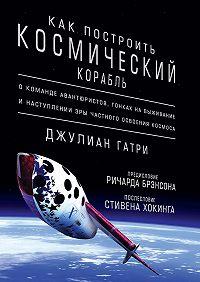 Джулиан Гатри -Как построить космический корабль. О команде авантюристов, гонках на выживание и наступлении эры частного освоения космоса
