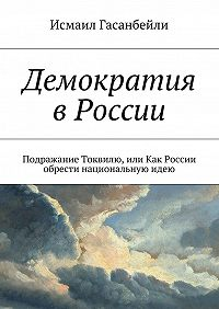 Исмаил Гасанбейли -Демократия в России. Подражание Токвилю, или Как России обрести национальнуюидею
