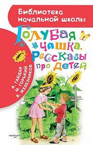Аркадий Гайдар, Максим Горький, Владимир Железников - Голубая чашка. Рассказы про детей