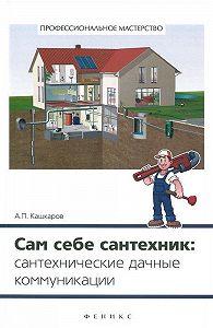 Андрей Кашкаров - Сам себе сантехник. Сантехнические дачные коммуникации