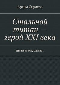 Артём Сериков - Стальной титан– герой XXIвека. Heroes World, Season1