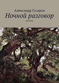 Александр Гусаров -Ночной разговор. Рассказы