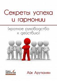 Айк Арутюнян -Секреты успеха игармонии. Краткое руководство кдействию