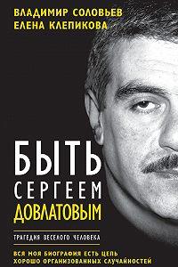 Елена Клепикова -Быть Сергеем Довлатовым. Трагедия веселого человека