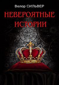 Велор Сильвер -Невероятные истории (сборник)