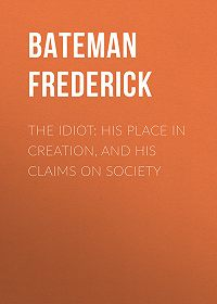 Frederick Bateman -The Idiot: His Place in Creation, and His Claims on Society