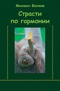 Михаил Волков -Страсти по гармонии (сборник)
