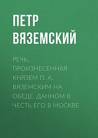 Петр Андреевич Вяземский -Речь, произнесенная князем П. А. Вяземским на обеде, данном в честь его в Москве