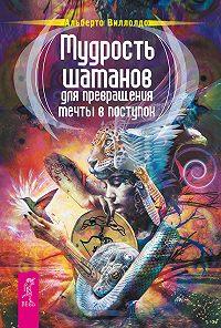 Альберто Виллолдо -Мудрость шаманов для превращения мечты в поступок