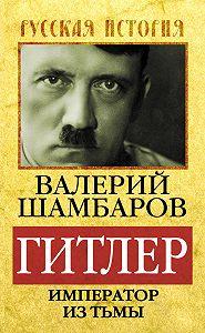 Валерий Шамбаров -Гитлер. Император из тьмы