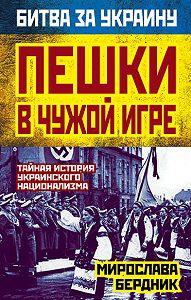 Мирослава Бердник -Пешки в чужой игре. Тайная история украинского национализма
