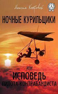 Максим Костровой -Ночные курильщики, или Исповедь пилота-контрабандиста
