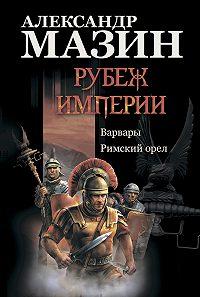 Александр Мазин -Рубеж Империи: Варвары. Римский орел
