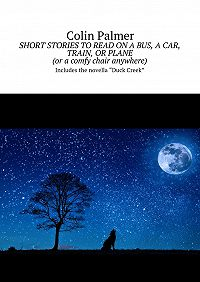 Colin Palmer -Short stories to read on a bus, a car, train, or plane (or acomfy chair anywhere). Includes the novella «Duck Creek»