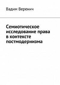 Вадим Веренич -Семиотическое исследование права вконтексте постмодернизма