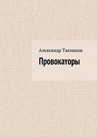 Александр Такмаков -Провокаторы