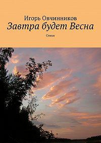 Игорь Овчинников -Завтра будет Весна. Стихи