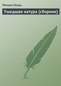 Михаил Окунь -Ушедшая натура (сборник)