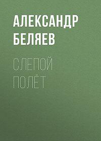 Александр Беляев -Слепой полёт