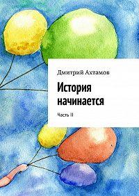 Дмитрий Ахтамов -История начинается. ЧастьII