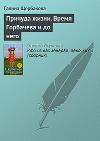 Галина Щербакова - Причуда жизни. Время Горбачева и до него