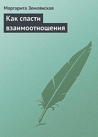 Маргарита Землянская -Как спасти взаимоотношения