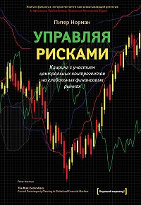 Питер Норман -Управляя рисками. Клиринг с участием центральных контрагентов на глобальных финансовых рынках