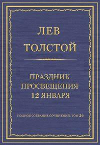Лев Толстой -Полное собрание сочинений. Том 26. Произведения 1885–1889 гг. Праздник просвещения 12 января