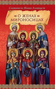 Святитель Иоанн Златоуст -О женах мироносицах