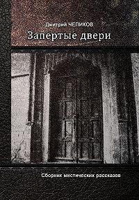Дмитрий Чепиков -Запертые двери (сборник)