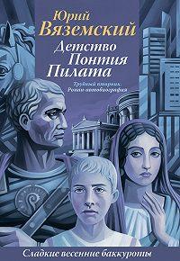 Юрий Вяземский - Детство Понтия Пилата. Трудный вторник