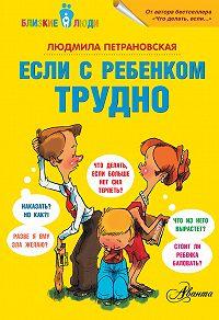 Людмила Петрановская - Если с ребенком трудно